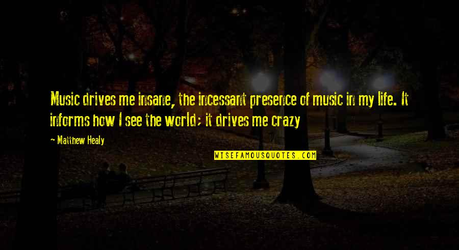 Informs Quotes By Matthew Healy: Music drives me insane, the incessant presence of