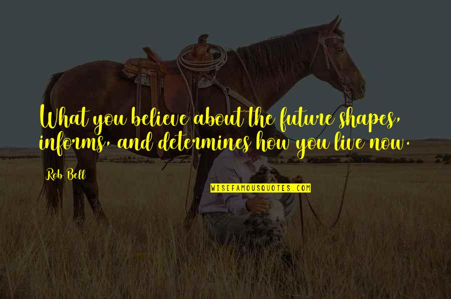 Informs Quotes By Rob Bell: What you believe about the future shapes, informs,