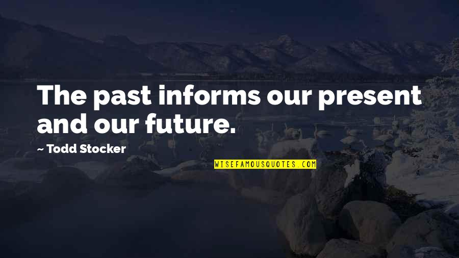 Informs Quotes By Todd Stocker: The past informs our present and our future.