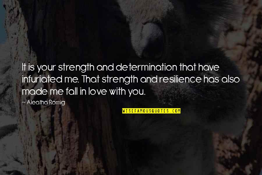 Infuriated Quotes By Aleatha Romig: It is your strength and determination that have