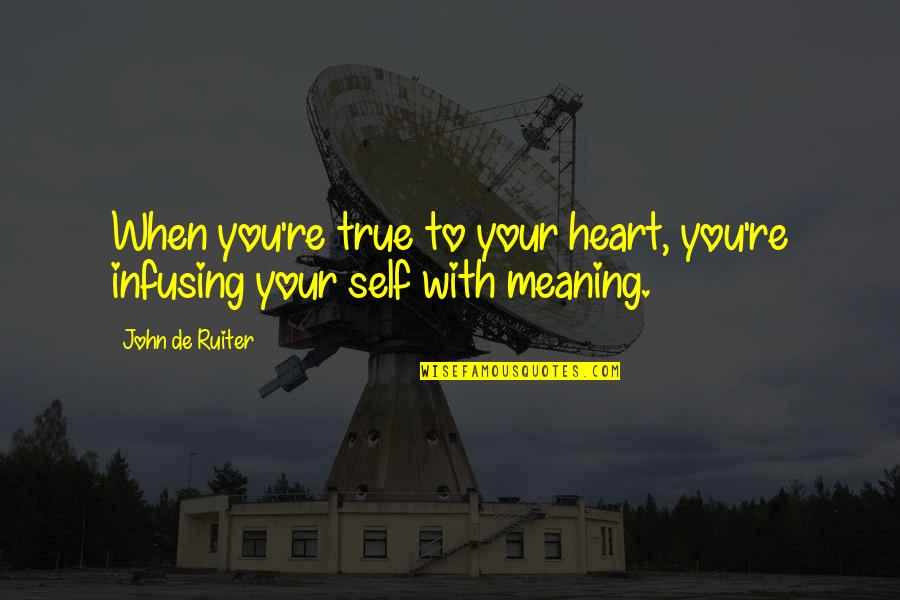 Infusing Quotes By John De Ruiter: When you're true to your heart, you're infusing