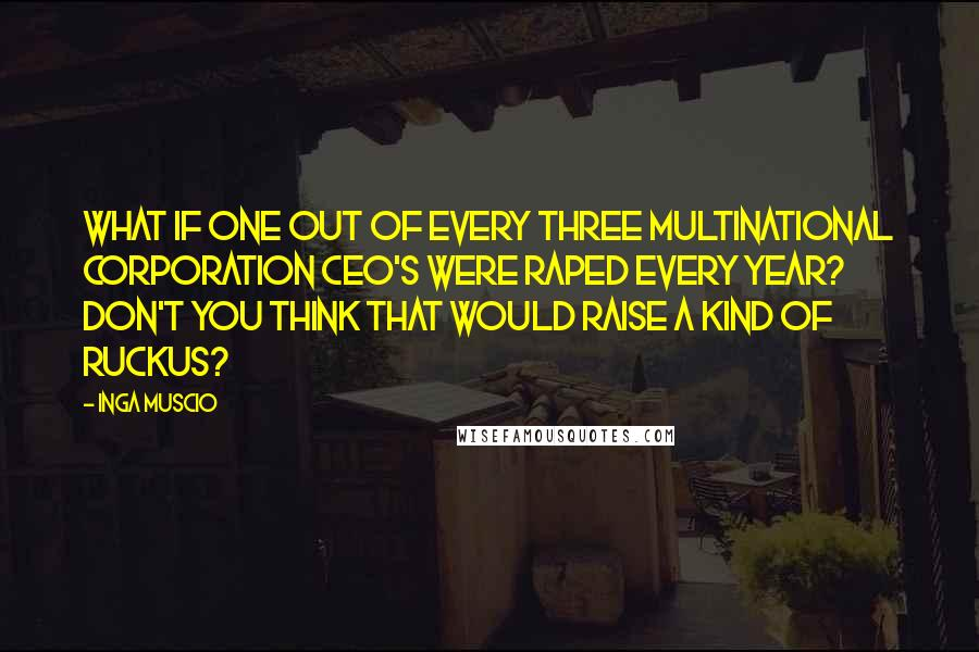 Inga Muscio quotes: What if one out of every three multinational corporation CEO's were raped every year? Don't you think that would raise a kind of ruckus?