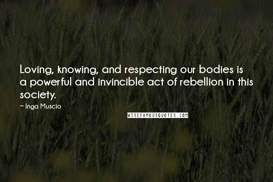 Inga Muscio quotes: Loving, knowing, and respecting our bodies is a powerful and invincible act of rebellion in this society.
