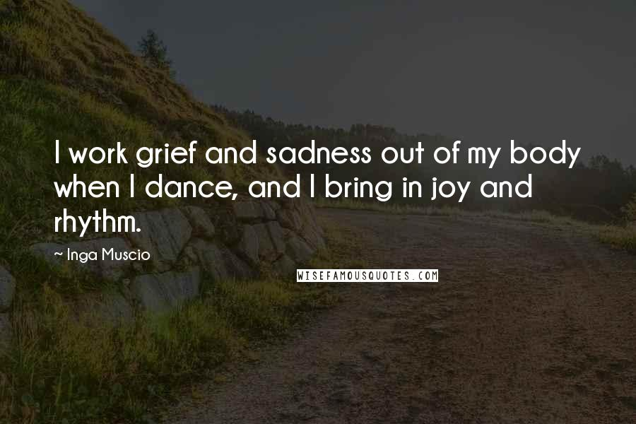 Inga Muscio quotes: I work grief and sadness out of my body when I dance, and I bring in joy and rhythm.