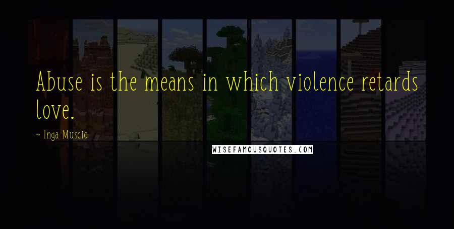 Inga Muscio quotes: Abuse is the means in which violence retards love.