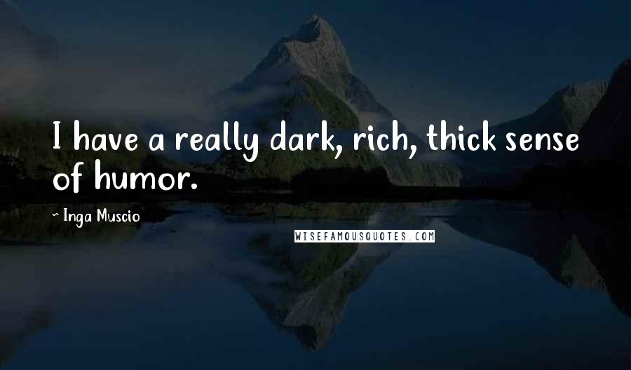 Inga Muscio quotes: I have a really dark, rich, thick sense of humor.