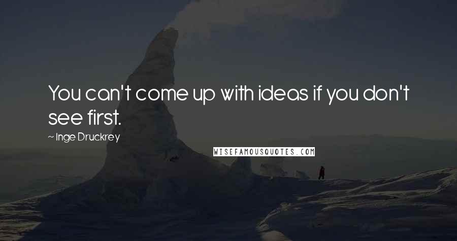 Inge Druckrey quotes: You can't come up with ideas if you don't see first.