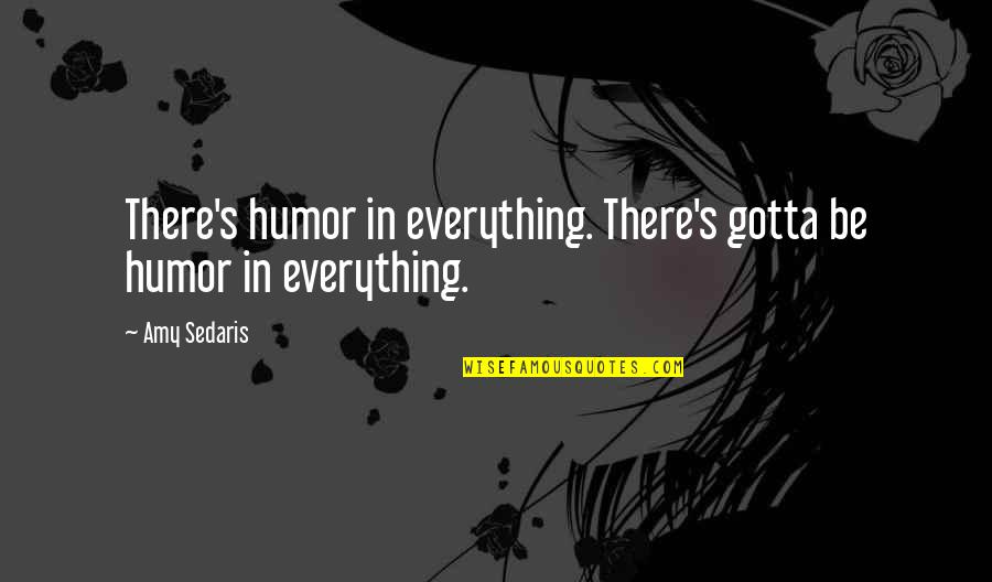 Inggit Sa Kapwa Quotes By Amy Sedaris: There's humor in everything. There's gotta be humor