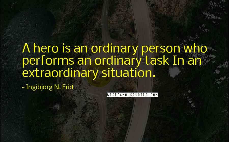 Ingibjorg N. Frid quotes: A hero is an ordinary person who performs an ordinary task In an extraordinary situation.