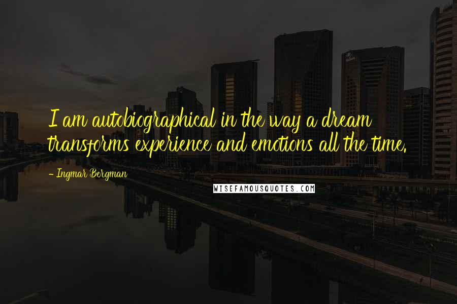 Ingmar Bergman quotes: I am autobiographical in the way a dream transforms experience and emotions all the time.