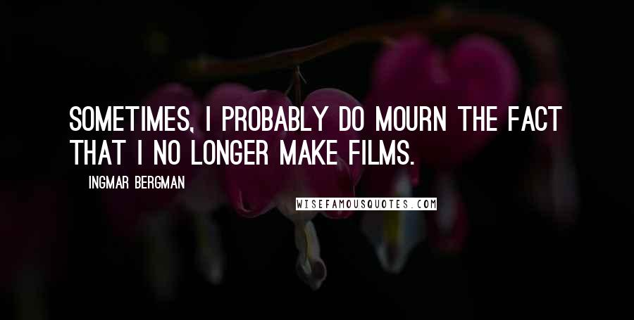 Ingmar Bergman quotes: Sometimes, I probably do mourn the fact that I no longer make films.