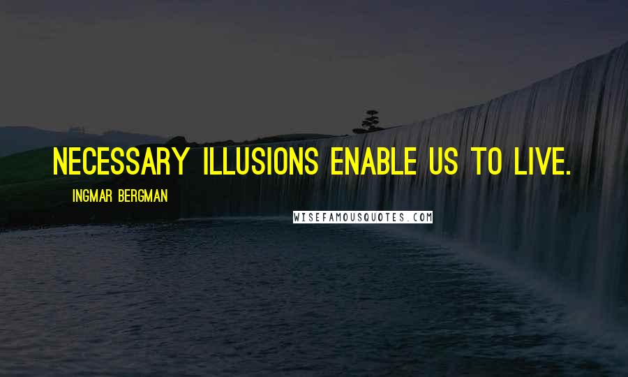 Ingmar Bergman quotes: Necessary illusions enable us to live.