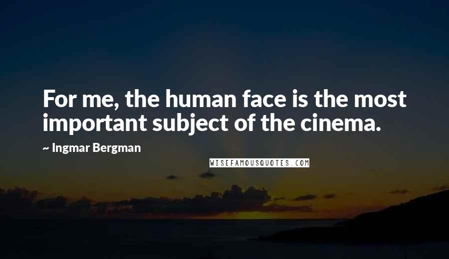 Ingmar Bergman quotes: For me, the human face is the most important subject of the cinema.