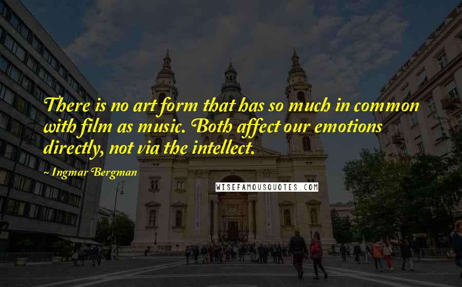 Ingmar Bergman quotes: There is no art form that has so much in common with film as music. Both affect our emotions directly, not via the intellect.