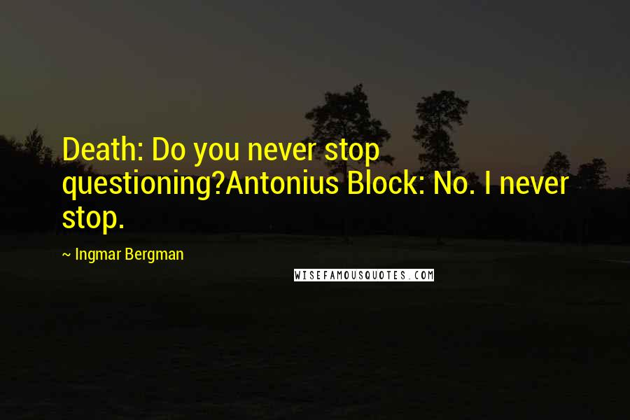 Ingmar Bergman quotes: Death: Do you never stop questioning?Antonius Block: No. I never stop.