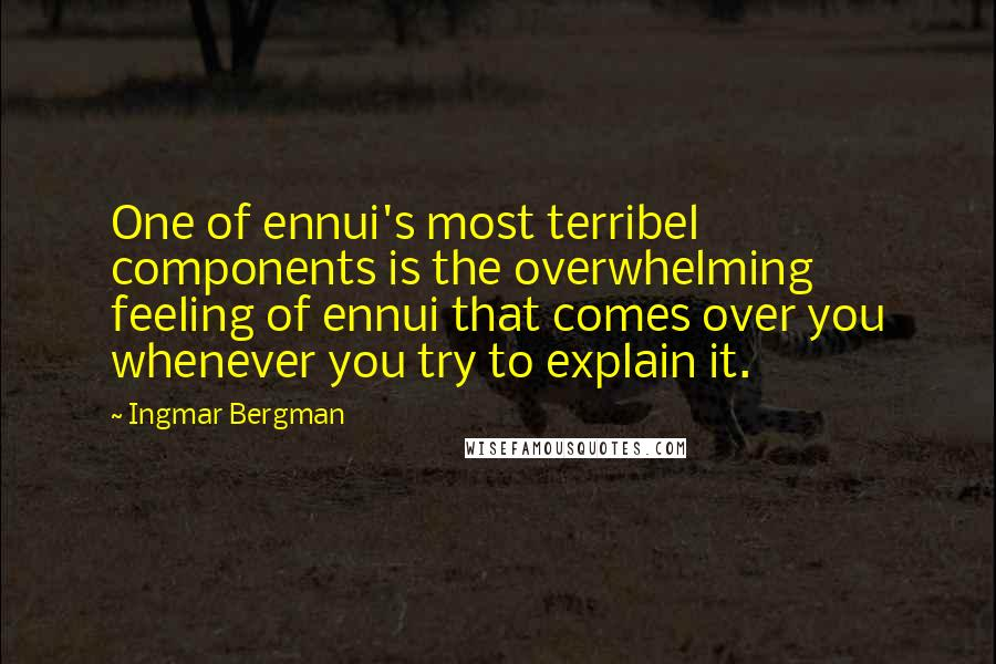 Ingmar Bergman quotes: One of ennui's most terribel components is the overwhelming feeling of ennui that comes over you whenever you try to explain it.