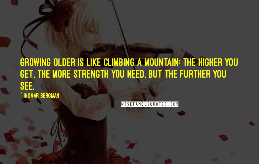 Ingmar Bergman quotes: Growing older is like climbing a mountain: the higher you get, the more strength you need, but the further you see.