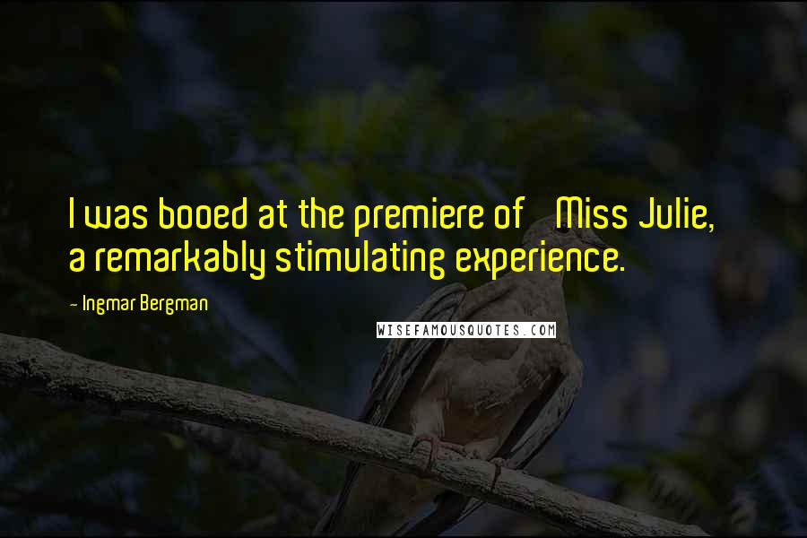 Ingmar Bergman quotes: I was booed at the premiere of 'Miss Julie,' a remarkably stimulating experience.
