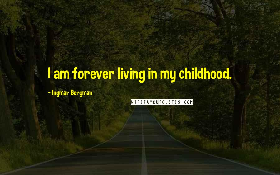 Ingmar Bergman quotes: I am forever living in my childhood.