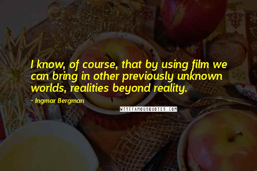 Ingmar Bergman quotes: I know, of course, that by using film we can bring in other previously unknown worlds, realities beyond reality.
