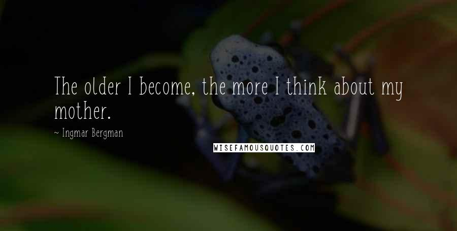 Ingmar Bergman quotes: The older I become, the more I think about my mother.