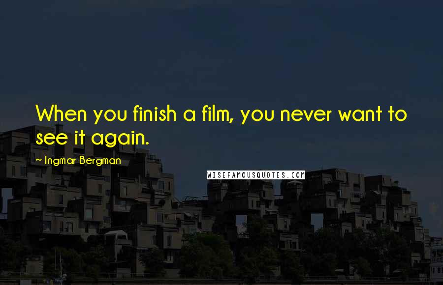 Ingmar Bergman quotes: When you finish a film, you never want to see it again.