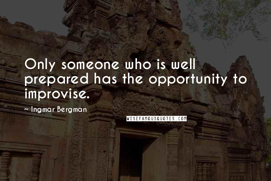 Ingmar Bergman quotes: Only someone who is well prepared has the opportunity to improvise.