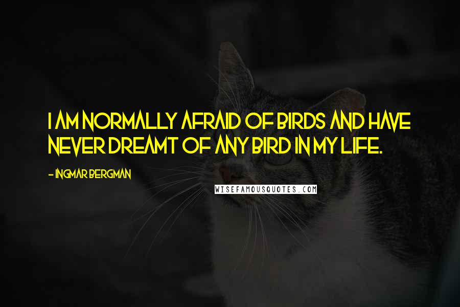Ingmar Bergman quotes: I am normally afraid of birds and have never dreamt of any bird in my life.