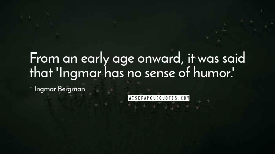 Ingmar Bergman quotes: From an early age onward, it was said that 'Ingmar has no sense of humor.'