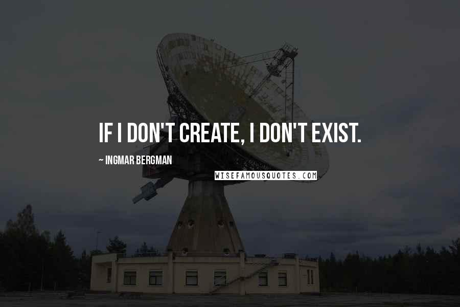Ingmar Bergman quotes: If I don't create, I don't exist.