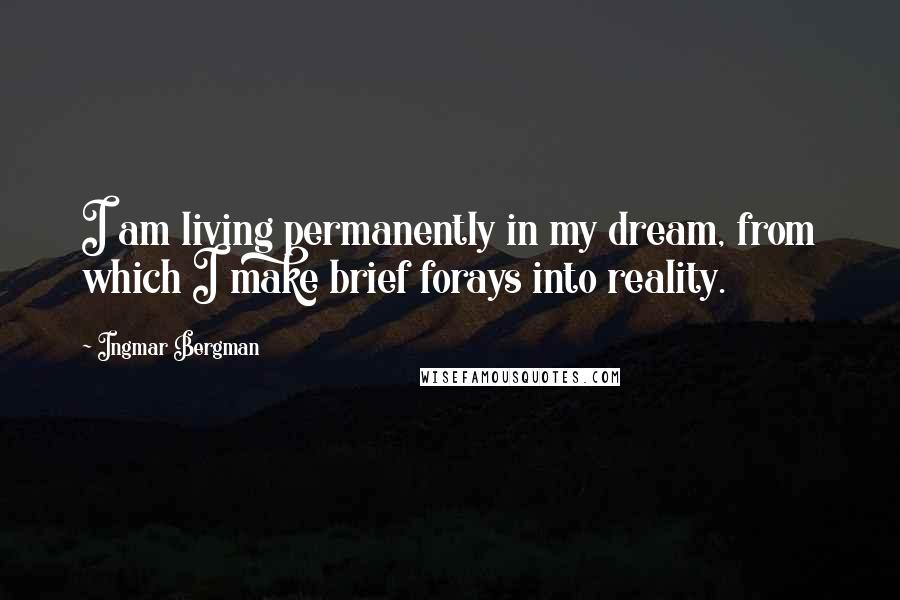 Ingmar Bergman quotes: I am living permanently in my dream, from which I make brief forays into reality.