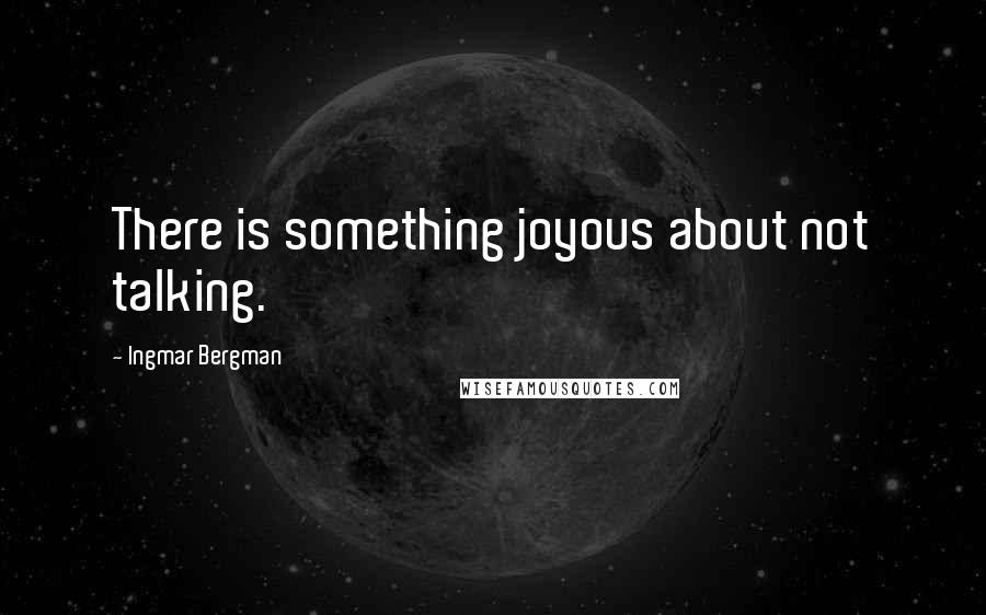 Ingmar Bergman quotes: There is something joyous about not talking.