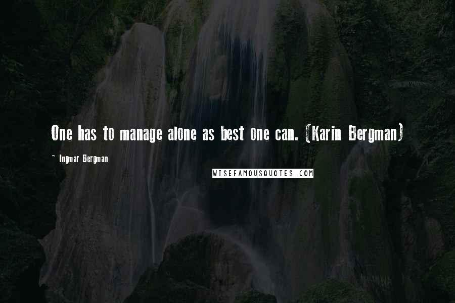 Ingmar Bergman quotes: One has to manage alone as best one can. (Karin Bergman)