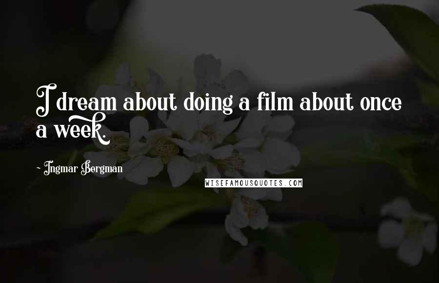 Ingmar Bergman quotes: I dream about doing a film about once a week.