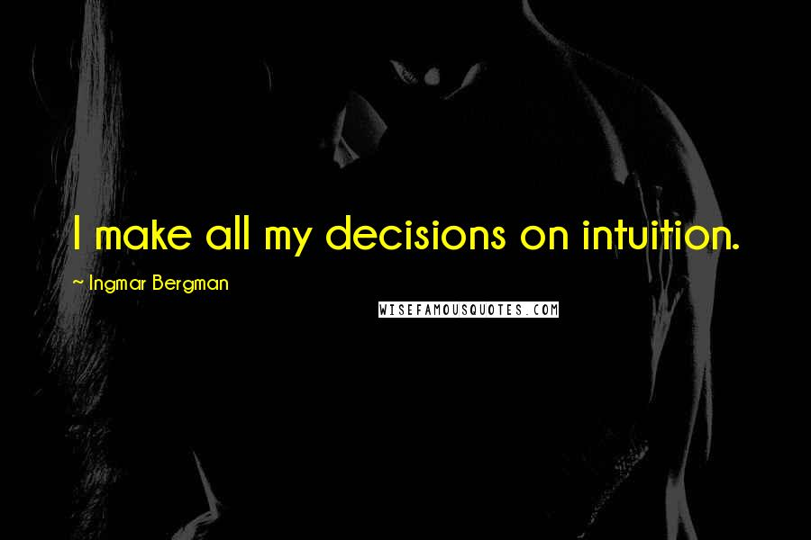 Ingmar Bergman quotes: I make all my decisions on intuition.