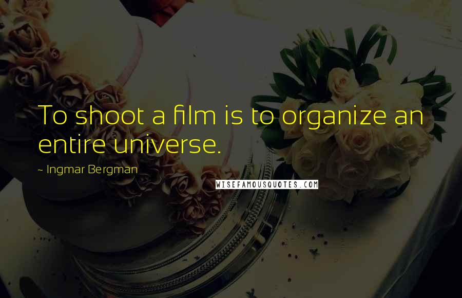 Ingmar Bergman quotes: To shoot a film is to organize an entire universe.