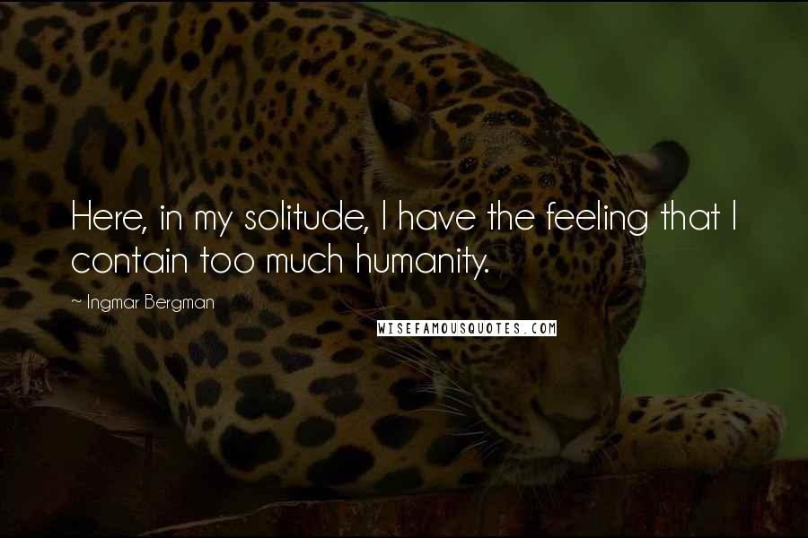 Ingmar Bergman quotes: Here, in my solitude, I have the feeling that I contain too much humanity.