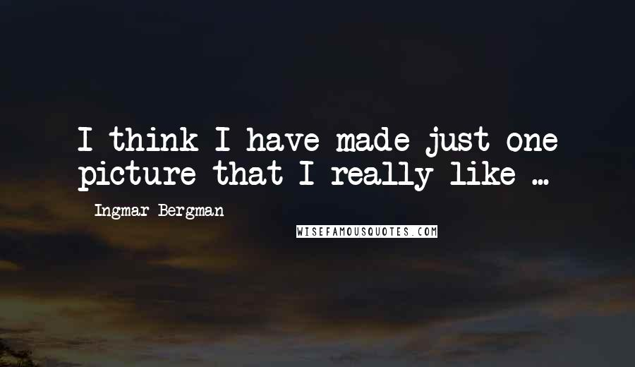 Ingmar Bergman quotes: I think I have made just one picture that I really like ...