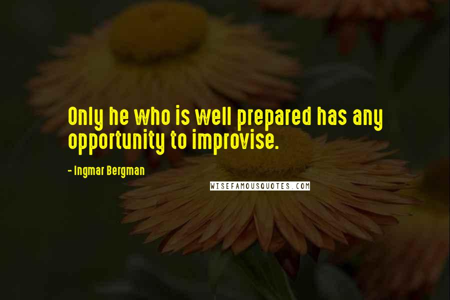 Ingmar Bergman quotes: Only he who is well prepared has any opportunity to improvise.