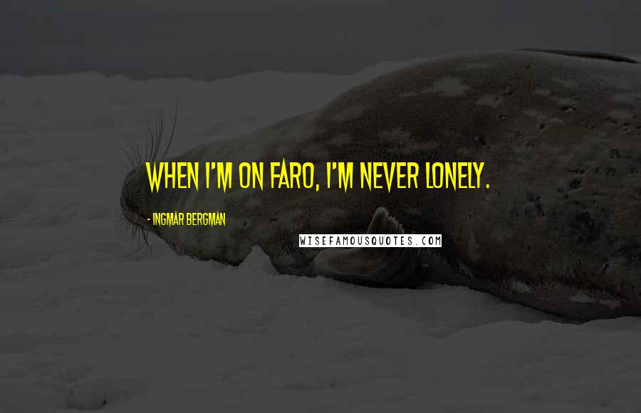 Ingmar Bergman quotes: When I'm on Faro, I'm never lonely.