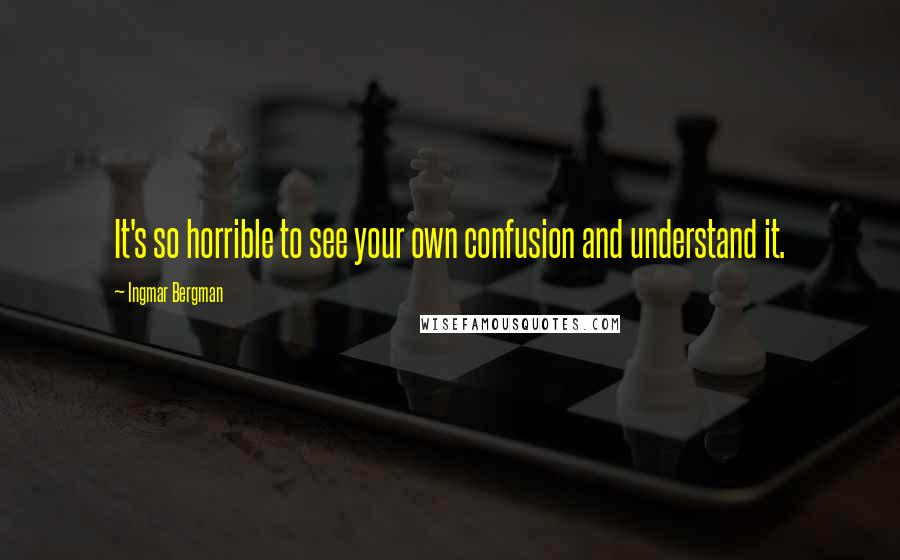 Ingmar Bergman quotes: It's so horrible to see your own confusion and understand it.