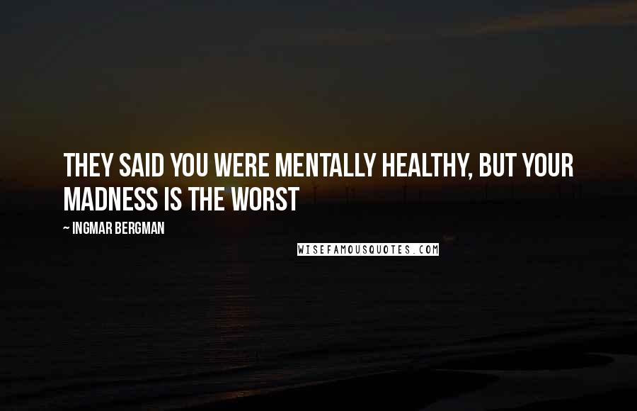 Ingmar Bergman quotes: They said you were mentally healthy, but your madness is the worst
