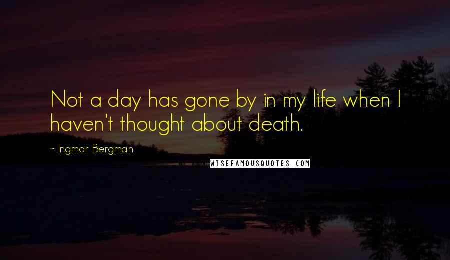 Ingmar Bergman quotes: Not a day has gone by in my life when I haven't thought about death.
