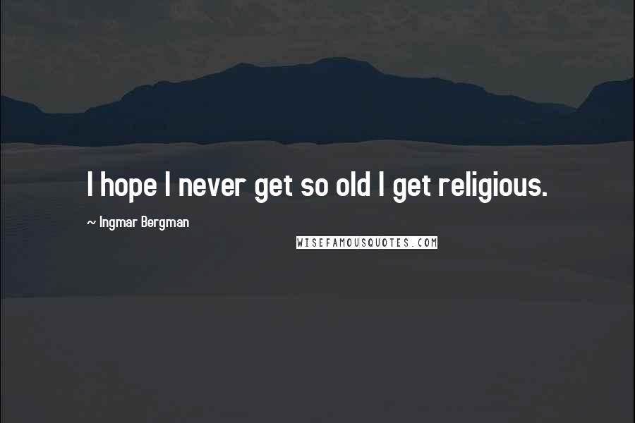 Ingmar Bergman quotes: I hope I never get so old I get religious.