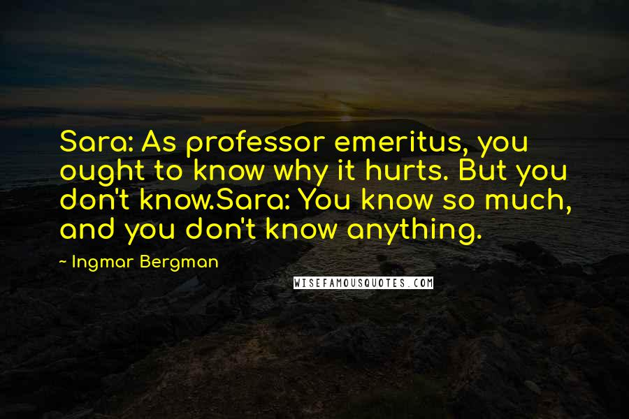 Ingmar Bergman quotes: Sara: As professor emeritus, you ought to know why it hurts. But you don't know.Sara: You know so much, and you don't know anything.