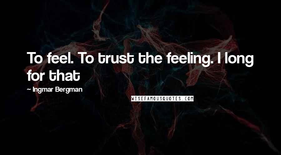 Ingmar Bergman quotes: To feel. To trust the feeling. I long for that