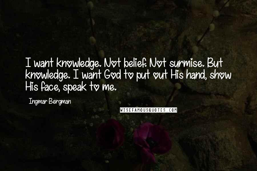 Ingmar Bergman quotes: I want knowledge. Not belief. Not surmise. But knowledge. I want God to put out His hand, show His face, speak to me.