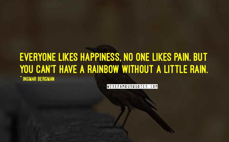 Ingmar Bergman quotes: Everyone likes happiness, no one likes pain. But you can't have a rainbow without a little rain.