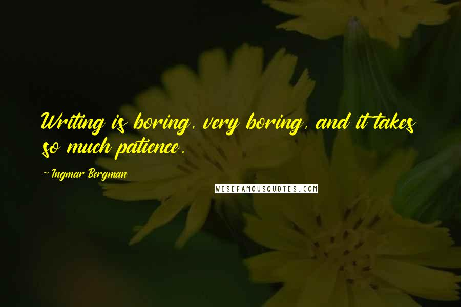 Ingmar Bergman quotes: Writing is boring, very boring, and it takes so much patience.