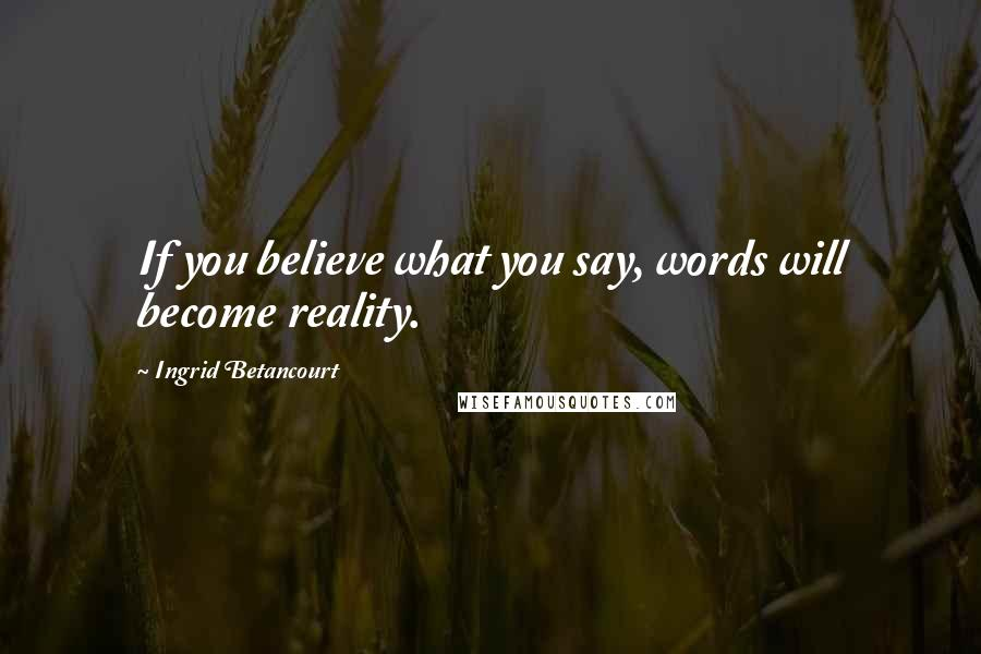 Ingrid Betancourt quotes: If you believe what you say, words will become reality.